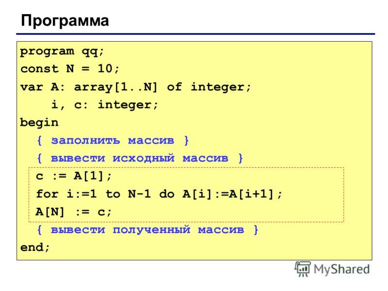Программа program qq; const N = 10; var A: array[1..N] of integer; i, c: integer; begin { заполнить массив } { вывести исходный массив } c := A[1]; for i:=1 to N-1 do A[i]:=A[i+1]; A[N] := c; { вывести полученный массив } end;