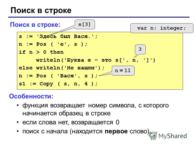 Поиск в строке Поиск в строке: s := 'Здесь был Вася.'; n := Pos ( 'е', s ); if n > 0 then writeln('Буква е – это s[', n, ']') else writeln('Не нашли'); n := Pos ( 'Вася', s ); s1 := Copy ( s, n, 4 ); var n: integer; s[3] 3 n = 11 Особенности: функция