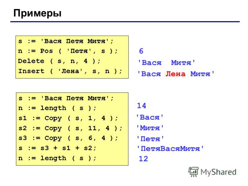 Примеры s := 'Вася Петя Митя'; n := Pos ( 'Петя', s ); Delete ( s, n, 4 ); Insert ( 'Лена', s, n ); 'Вася Лена Митя' s := 'Вася Петя Митя'; n := length ( s ); s1 := Copy ( s, 1, 4 ); s2 := Copy ( s, 11, 4 ); s3 := Copy ( s, 6, 4 ); s := s3 + s1 + s2;