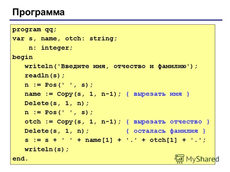 Программа program qq; var s, name, otch: string; n: integer; begin writeln('Введите имя, отчество и фамилию'); readln(s); n := Pos(' ', s); name := Copy(s, 1, n-1); { вырезать имя } Delete(s, 1, n); n := Pos(' ', s); otch := Copy(s, 1, n-1); { выреза