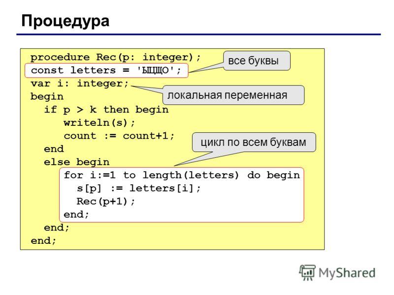 Процедура procedure Rec(p: integer); const letters = 'ЫЦЩО'; var i: integer; begin if p > k then begin writeln(s); count := count+1; end else begin for i:=1 to length(letters) do begin s[p] := letters[i]; Rec(p+1); end; const letters = 'ЫЦЩО'; for i:
