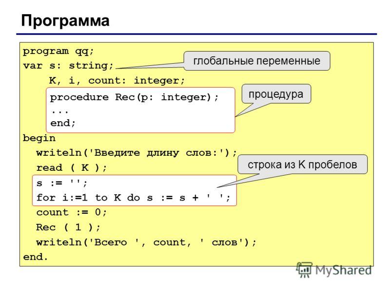 Программа program qq; var s: string; K, i, count: integer; begin writeln('Введите длину слов:'); read ( K ); s := ''; for i:=1 to K do s := s + ' '; count := 0; Rec ( 1 ); writeln('Всего ', count, ' слов'); end. procedure Rec(p: integer);... end; про