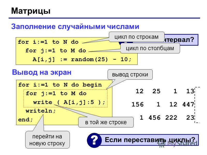 Матрицы Заполнение случайными числами for i:=1 to N do for j:=1 to M do A[i,j] := random(25) - 10; Какой интервал? ? цикл по строкам цикл по столбцам Вывод на экран for i:=1 to N do begin for j:=1 to M do write ( A[i,j]:5 ); writeln; end; в той же ст