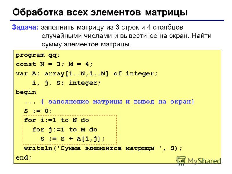 Обработка всех элементов матрицы Задача: заполнить матрицу из 3 строк и 4 столбцов случайными числами и вывести ее на экран. Найти сумму элементов матрицы. program qq; const N = 3; M = 4; var A: array[1..N,1..M] of integer; i, j, S: integer; begin...