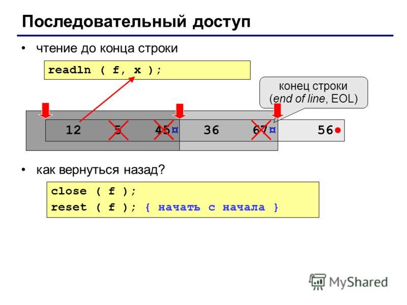 чтение до конца строки как вернуться назад? Последовательный доступ close ( f ); reset ( f ); { начать с начала } readln ( f, x ); 12 5 45¤ 36 67¤ 56 конец строки (end of line, EOL)