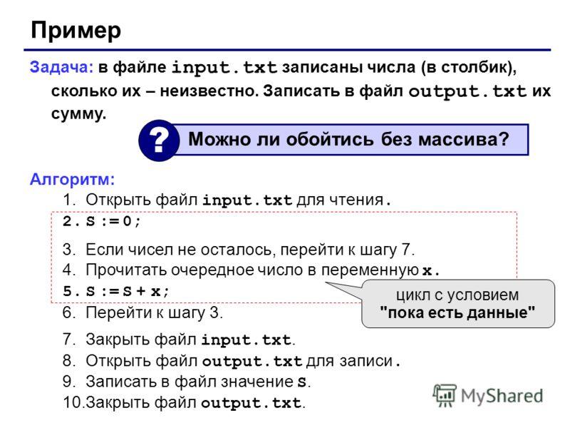 Пример Задача: в файле input.txt записаны числа (в столбик), сколько их – неизвестно. Записать в файл output.txt их сумму. Алгоритм: 1.Открыть файл input.txt для чтения. 2.S := 0; 3.Если чисел не осталось, перейти к шагу 7. 4.Прочитать очередное числ