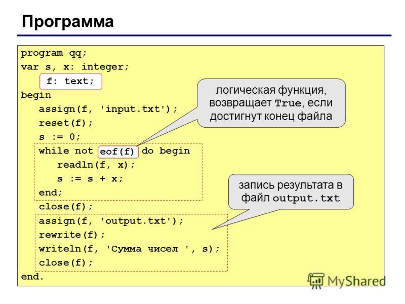 Программа program qq; var s, x: integer; f: text; begin assign(f, 'input.txt'); reset(f); s := 0; while not eof(f) do begin readln(f, x); s := s + x; end; close(f); assign(f, 'output.txt'); rewrite(f); writeln(f, 'Сумма чисел ', s); close(f); end. f: