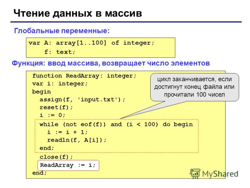 Чтение данных в массив var A: array[1..100] of integer; f: text; function ReadArray: integer; var i: integer; begin assign(f, 'input.txt'); reset(f); i := 0; while (not eof(f)) and (i < 100) do begin i := i + 1; readln(f, A[i]); end; close(f); ReadAr