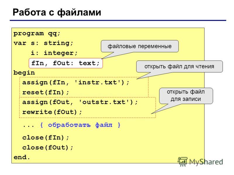 Работа с файлами program qq; var s: string; i: integer; fIn, fOut: text; begin assign(fIn, 'instr.txt'); reset(fIn); assign(fOut, 'outstr.txt'); rewrite(fOut);... { обработать файл } close(fIn); close(fOut); end. fIn, fOut: text; файловые переменные