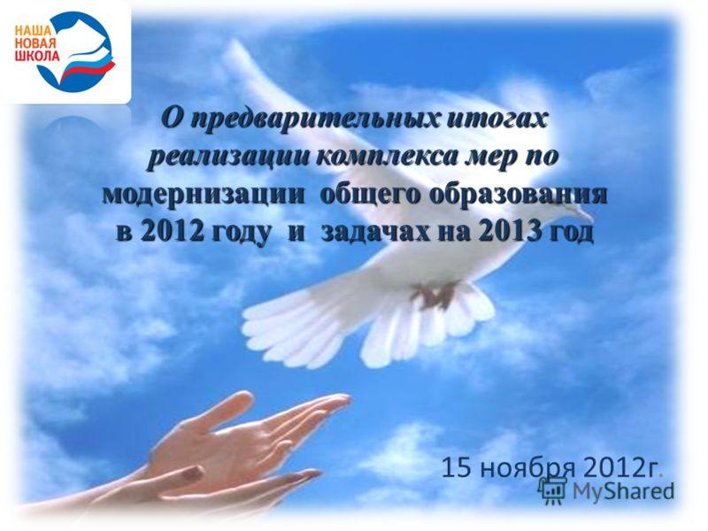 О предварительных итогах реализации комплекса мер по модернизации общего образования в 2012 году и задачах на 2013 год 15 ноября 2012г.