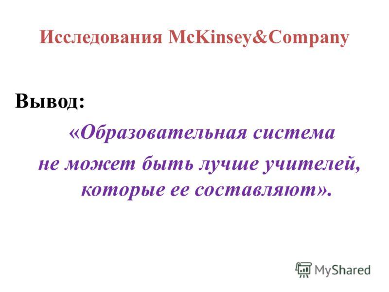 Исследования McKinsey&Company Вывод: «Образовательная система не может быть лучше учителей, которые ее составляют».