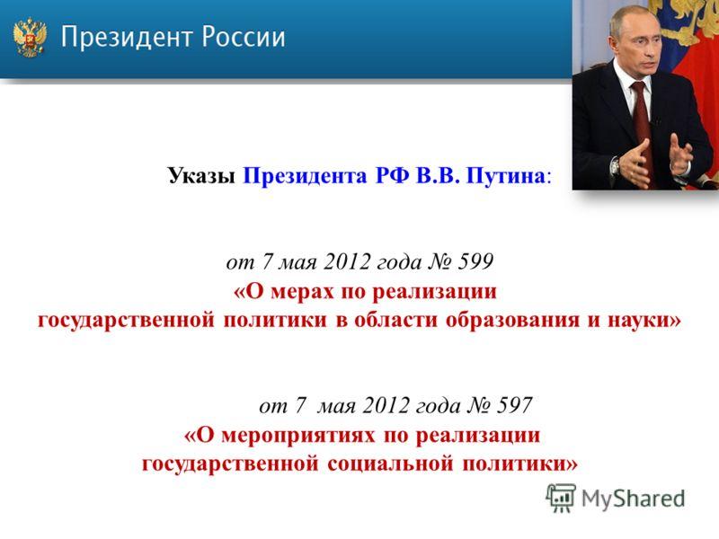Указы Президента РФ В.В. Путина: от 7 мая 2012 года 599 «О мерах по реализации государственной политики в области образования и науки» от 7 мая 2012 года 597 «О мероприятиях по реализации государственной социальной политики»
