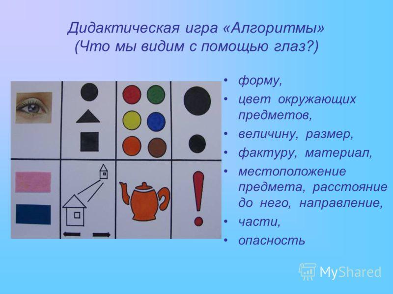Дидактическая игра «Алгоритмы» (Что мы видим с помощью глаз?) форму, цвет окружающих предметов, величину, размер, фактуру, материал, местоположение предмета, расстояние до него, направление, части, опасность