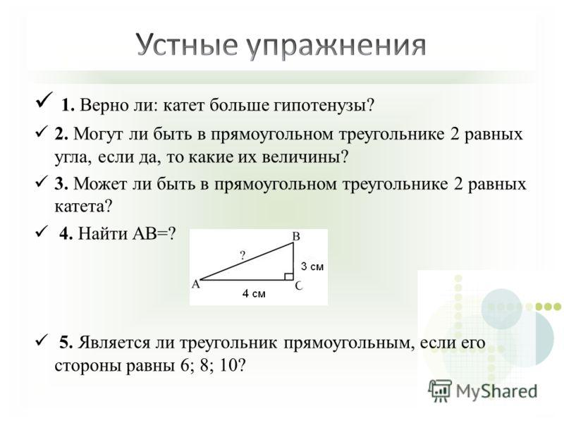 1. Верно ли: катет больше гипотенузы? 2. Могут ли быть в прямоугольном треугольнике 2 равных угла, если да, то какие их величины? 3. Может ли быть в прямоугольном треугольнике 2 равных катета? 4. Найти AB=? 5. Является ли треугольник прямоугольным, е
