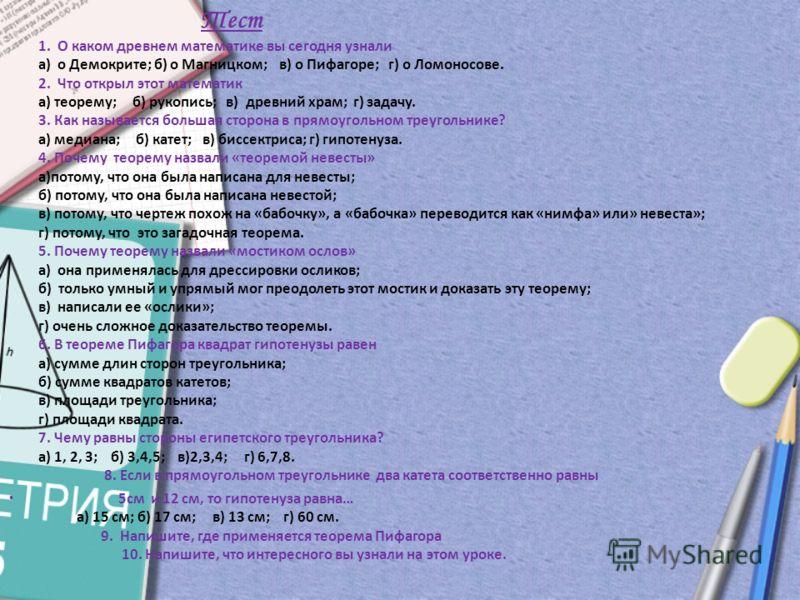 Тест 1. О каком древнем математике вы сегодня узнали а) о Демокрите; б) о Магницком; в) о Пифагоре; г) о Ломоносове. 2. Что открыл этот математик а) теорему; б) рукопись; в) древний храм; г) задачу. 3. Как называется большая сторона в прямоугольном т