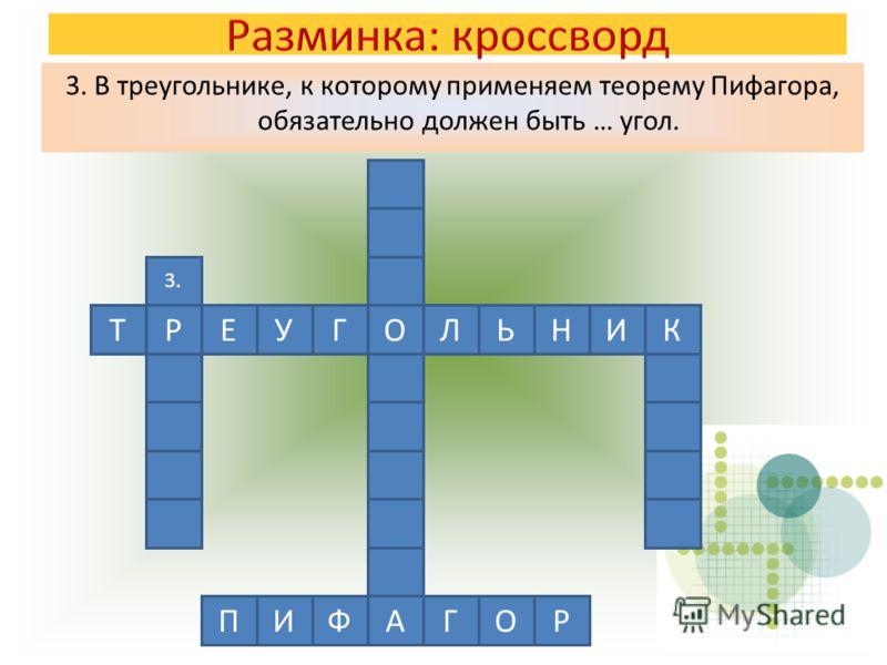 3. В треугольнике, к которому применяем теорему Пифагора, обязательно должен быть … угол. 3. РЕУГОЛЬНИТК ГПИФАОР