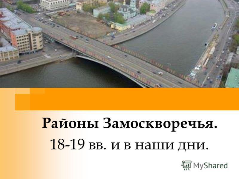 Районы Замоскворечья. 18-19 вв. и в наши дни.