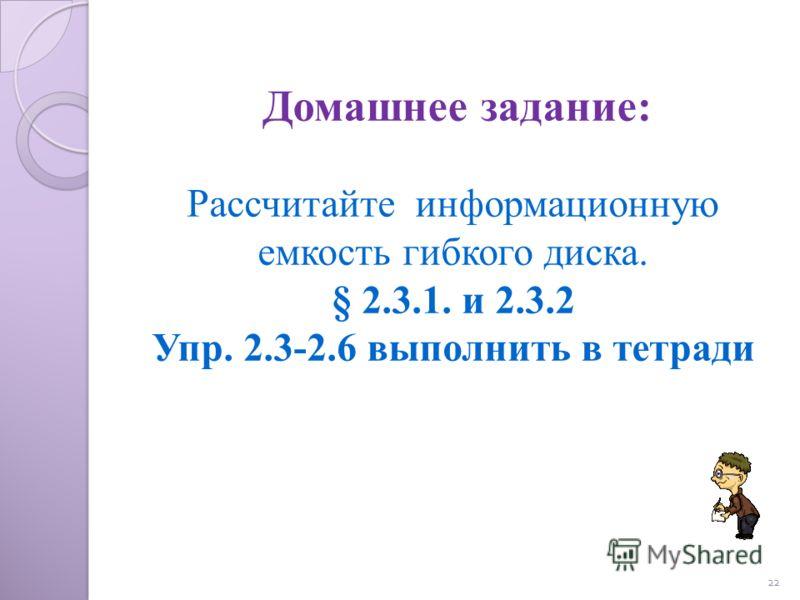 22 Рассчитайте информационную емкость гибкого диска. § 2.3.1. и 2.3.2 Упр. 2.3-2.6 выполнить в тетради Домашнее задание: