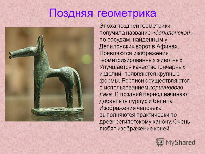 Поздняя геометрика Эпоха поздней геометрики получила название «депилонской» по сосудам, найденным у Депилонских ворот в Афинах. Появляются изображения геометризированных животных. Улучшается качество гончарных изделий, появляются крупные формы. Роспи