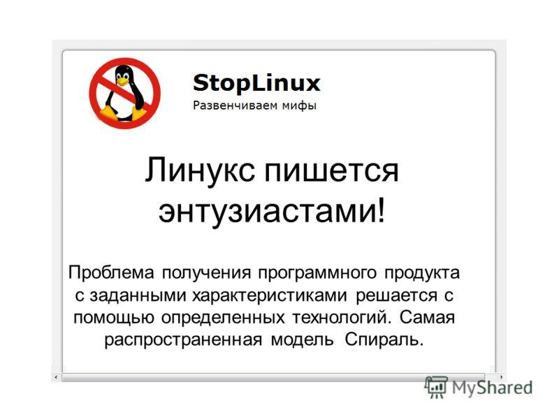 Линукс пишется энтузиастами! Проблема получения программного продукта с заданными характеристиками решается с помощью определенных технологий. Самая распространенная модель Спираль.