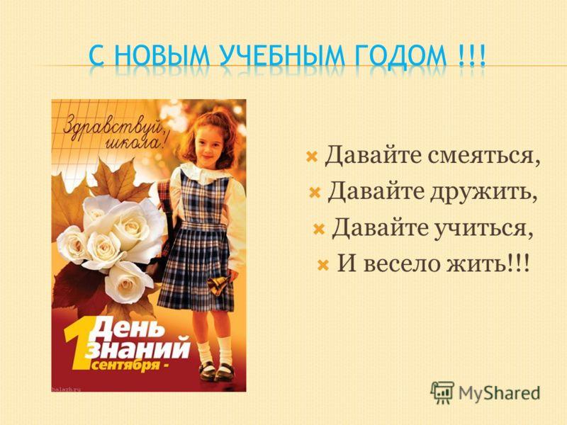 Давайте смеяться, Давайте дружить, Давайте учиться, И весело жить!!!
