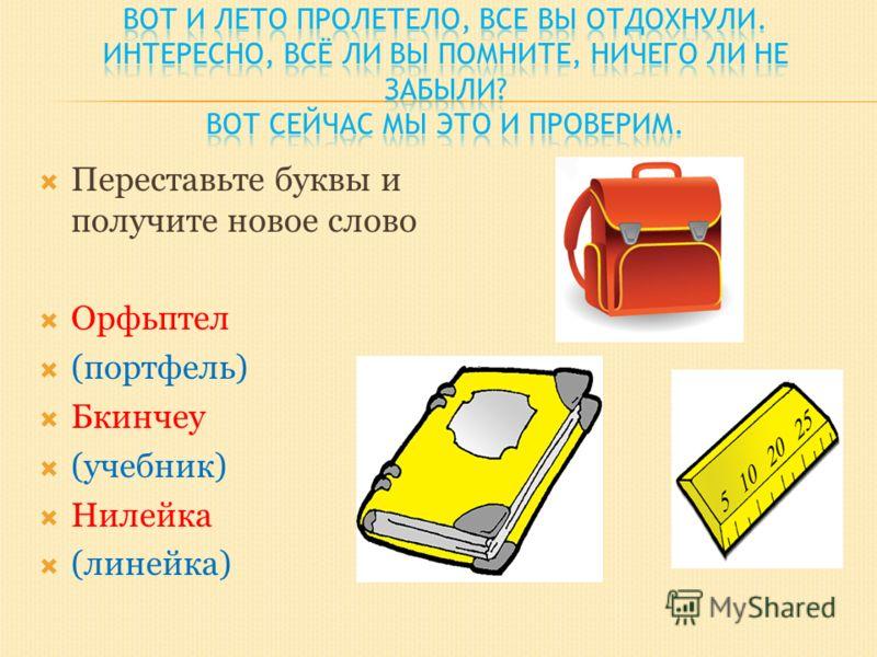 Переставьте буквы и получите новое слово Орфьптел (портфель) Бкинчеу (учебник) Нилейка (линейка)