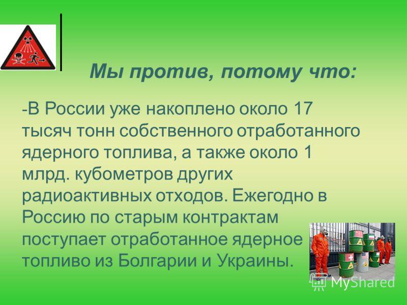 - В России уже накоплено около 17 тысяч тонн собственного отработанного ядерного топлива, а также около 1 млрд. кубометров других радиоактивных отходов. Ежегодно в Россию по старым контрактам поступает отработанное ядерное топливо из Болгарии и Украи