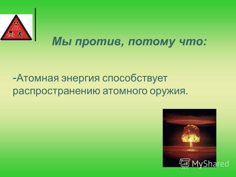 - Атомная энергия способствует распространению атомного оружия. Мы против, потому что: