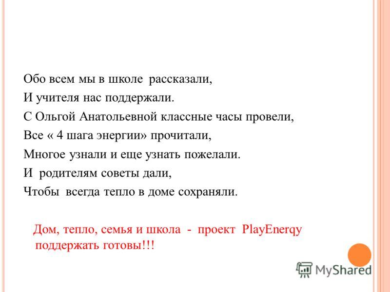Обо всем мы в школе рассказали, И учителя нас поддержали. С Ольгой Анатольевной классные часы провели, Все « 4 шага энергии» прочитали, Многое узнали и еще узнать пожелали. И родителям советы дали, Чтобы всегда тепло в доме сохраняли. Дом, тепло, сем