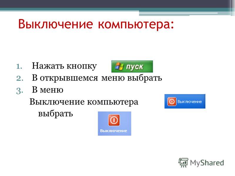 Выключение компьютера: 1.Нажать кнопку 2.В открывшемся меню выбрать 3.В меню Выключение компьютера выбрать