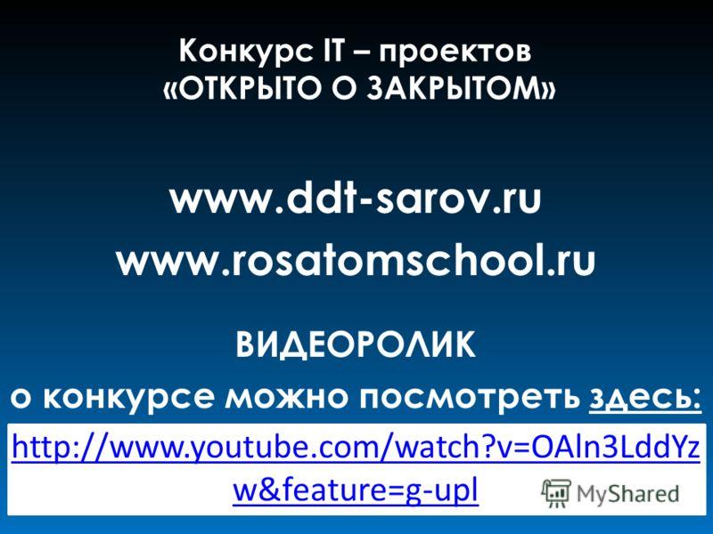 www.ddt-sarov.ru www.rosatomschool.ru ВИДЕОРОЛИК о конкурсе можно посмотреть здесь: http://www.youtube.com/watch?v=OAln3LddYz w&feature=g-upl Конкурс IT – проектов «ОТКРЫТО О ЗАКРЫТОМ»
