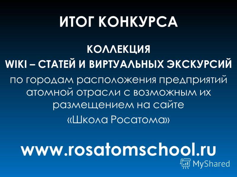ИТОГ КОНКУРСА КОЛЛЕКЦИЯ WIKI – СТАТЕЙ И ВИРТУАЛЬНЫХ ЭКСКУРСИЙ по городам расположения предприятий атомной отрасли с возможным их размещением на сайте «Школа Росатома» www.rosatomschool.ru