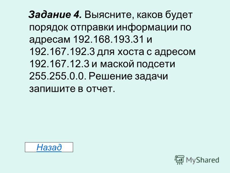 Задание 4. Выясните, каков будет порядок отправки информации по адресам 192.168.193.31 и 192.167.192.3 для хоста с адресом 192.167.12.3 и маской подсети 255.255.0.0. Решение задачи запишите в отчет. Назад
