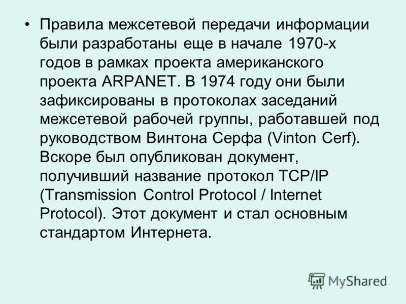 Правила межсетевой передачи информации были разработаны еще в начале 1970-х годов в рамках проекта американского проекта ARPANET. В 1974 году они были зафиксированы в протоколах заседаний межсетевой рабочей группы, работавшей под руководством Винтона