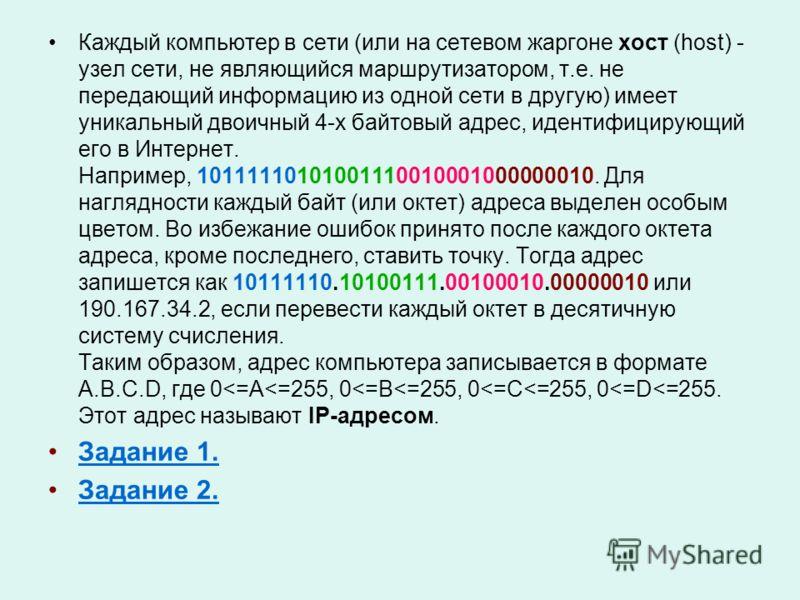 Каждый компьютер в сети (или на сетевом жаргоне хост (host) - узел сети, не являющийся маршрутизатором, т.е. не передающий информацию из одной сети в другую) имеет уникальный двоичный 4-х байтовый адрес, идентифицирующий его в Интернет. Например, 101