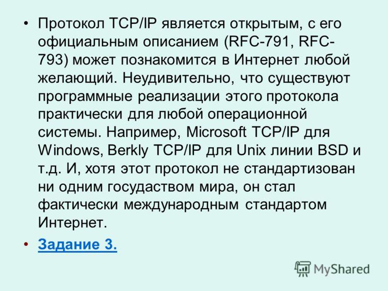Протокол TCP/IP является открытым, с его официальным описанием (RFC-791, RFC- 793) может познакомится в Интернет любой желающий. Неудивительно, что существуют программные реализации этого протокола практически для любой операционной системы. Например