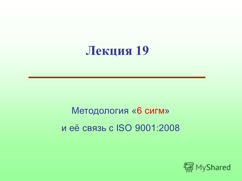 Лекция 19 Методология «6 сигм» и её связь с ISO 9001:2008