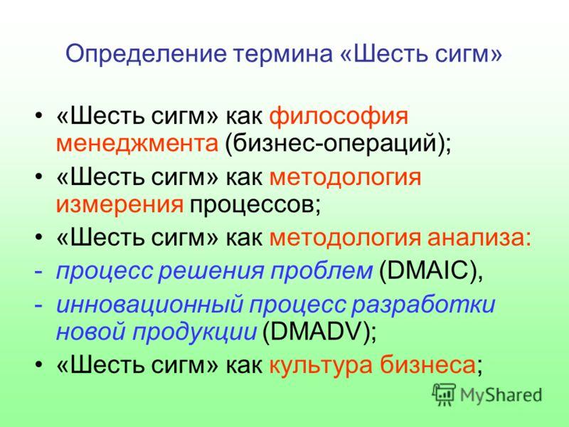 Определение термина «Шесть сигм» «Шесть сигм» как философия менеджмента (бизнес-операций); «Шесть сигм» как методология измерения процессов; «Шесть сигм» как методология анализа: -процесс решения проблем (DMAIC), -инновационный процесс разработки нов