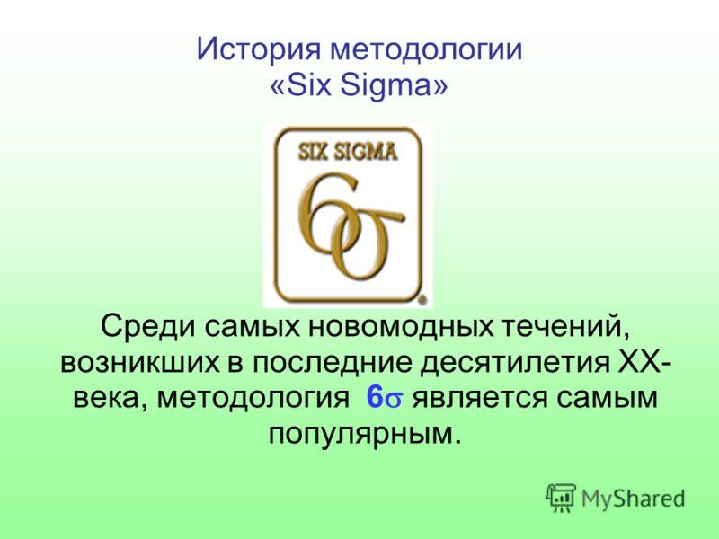 История методологии «Six Sigma» Среди самых новомодных течений, возникших в последние десятилетия XX- века, методология 6 является самым популярным.