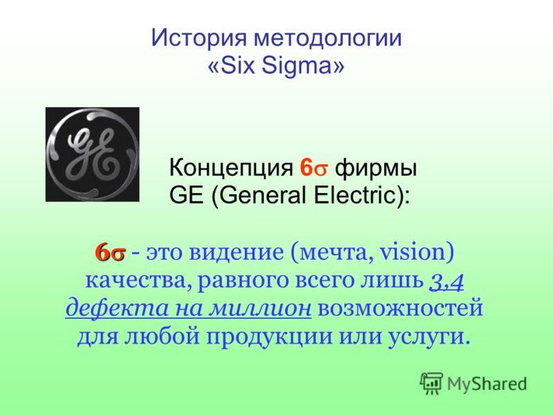 История методологии «Six Sigma» Концепция 6 фирмы GE (General Electric): 6 6 - это видение (мечта, vision) качества, равного всего лишь 3,4 дефекта на миллион возможностей для любой продукции или услуги.