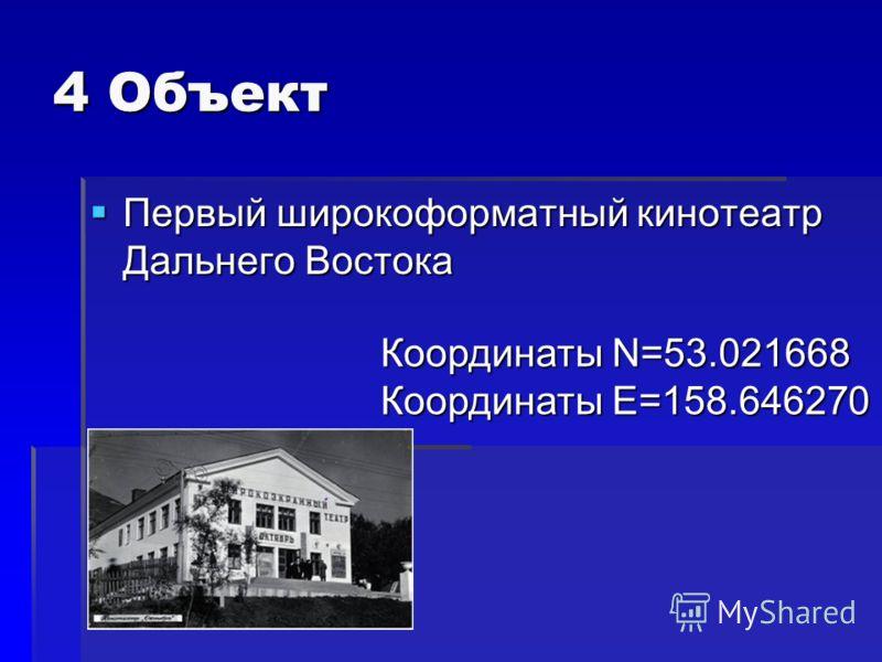 4 Объект Первый широкоформатный кинотеатр Дальнего Востока Первый широкоформатный кинотеатр Дальнего Востока Координаты N=53.021668 Координаты E=158.646270