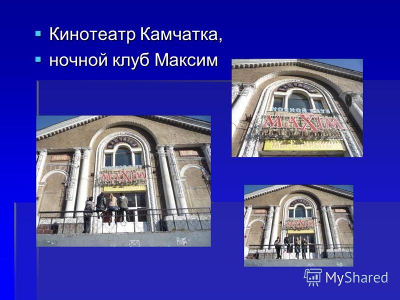 Кинотеатр Камчатка, Кинотеатр Камчатка, ночной клуб Максим ночной клуб Максим