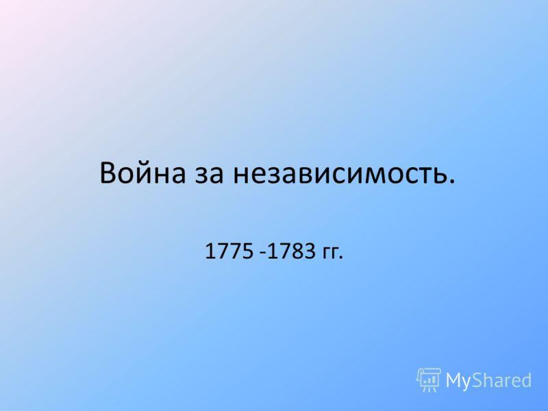 Война за независимость. 1775 -1783 гг.