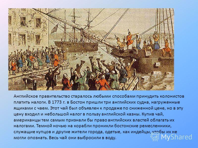 Английское правительство старалось любыми способами принудить колонистов платить налоги. В 1773 г. в Бостон пришли три английских судна, нагруженные ящиками с чаем. Этот чай был объявлен к продаже по сниженной цене, но в эту цену входил и небольшой н