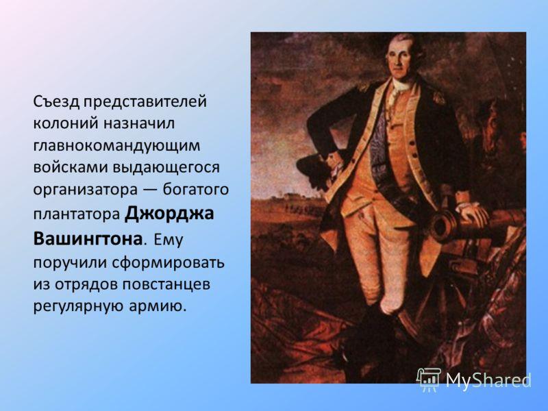 Съезд представителей колоний назначил главнокомандующим войсками выдающегося организатора богатого плантатора Джорджа Вашингтона. Ему поручили сформировать из отрядов повстанцев регулярную армию.