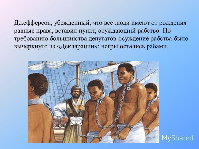 Джефферсон, убежденный, что все люди имеют от рождения равные права, вставил пункт, осуждающий рабство. По требованию большинства депутатов осуждение рабства было вычеркнуто из «Декларации»: негры остались рабами.