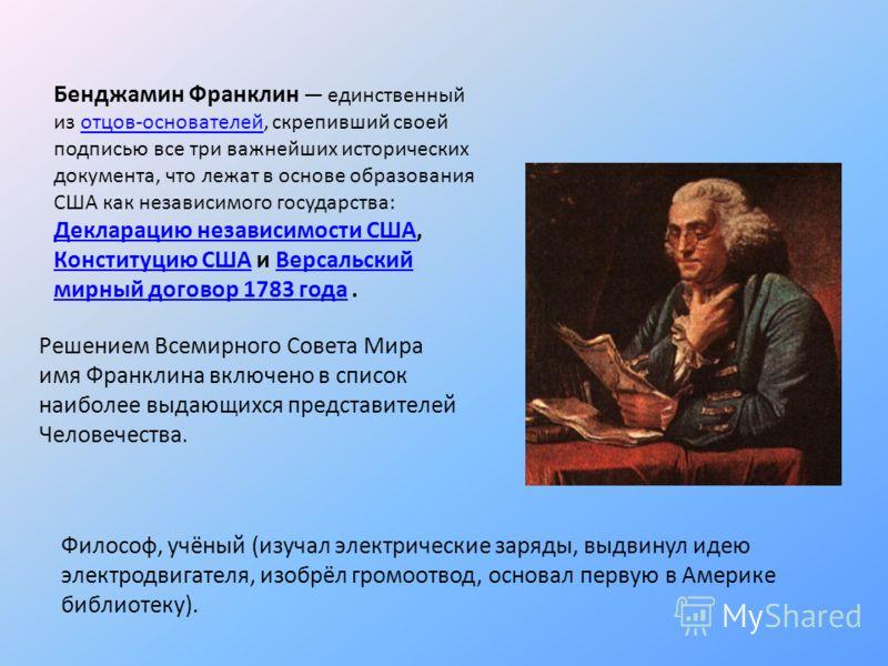 Бенджамин Франклин единственный из отцов-основателей, скрепивший своей подписью все три важнейших исторических документа, что лежат в основе образования США как независимого государства: Декларацию независимости США, Конституцию США и Версальский мир