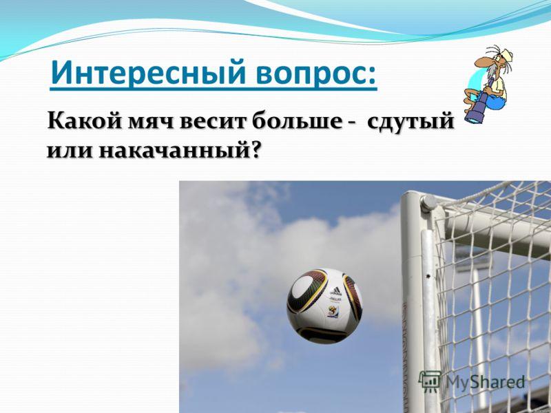 Интересный вопрос: Какой мяч весит больше - сдутый или накачанный? Какой мяч весит больше - сдутый или накачанный?