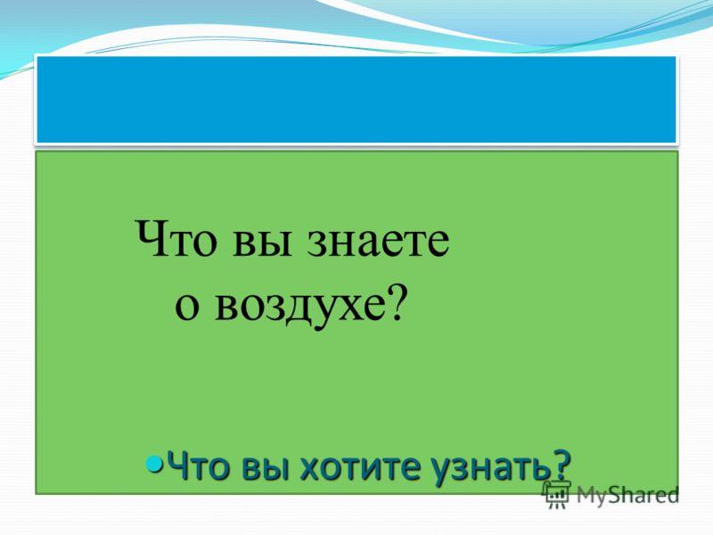Что вы хотите узнать? Что вы хотите узнать? Что вы знаете о воздухе?