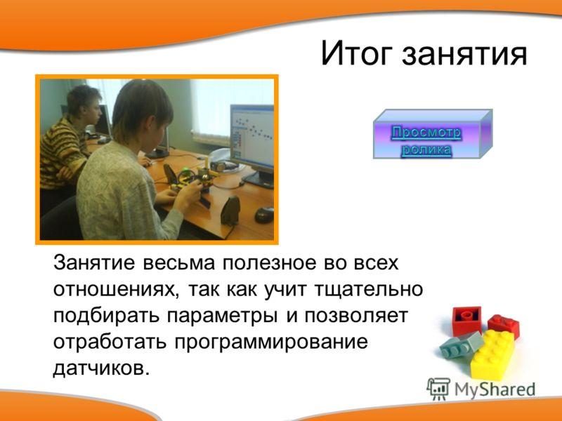Итог занятия Занятие весьма полезное во всех отношениях, так как учит тщательно подбирать параметры и позволяет отработать программирование датчиков.
